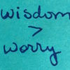 Voices of reason say wisdom is greater than worry.